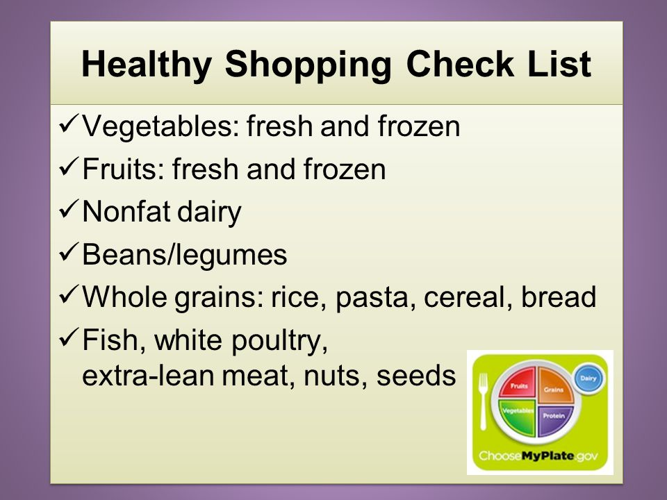 2 Healthy Shopping Check List Vegetables: fresh and frozen Fruits: fresh and frozen Nonfat dairy Beans/legumes Whole grains: rice, pasta, cereal, brea