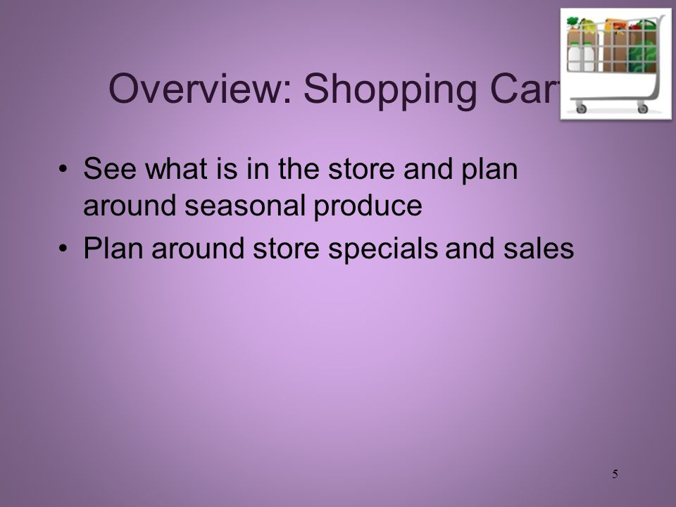 Overview: Shopping Cart See what is in the store and plan around seasonal produce Plan around store specials and sales 5