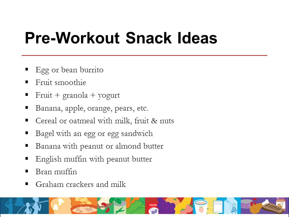 Pre-Workout Snack Ideas  Egg or bean burrito  Fruit smoothie  Fruit + granola + yogurt  Banana, apple, orange, pears, etc.  Cereal or oatmeal wit
