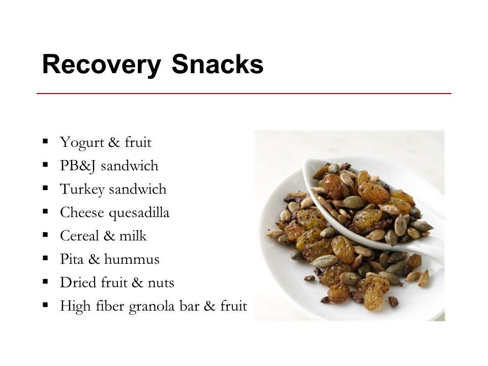 Recovery Snacks  Yogurt & fruit  PB&J sandwich  Turkey sandwich  Cheese quesadilla  Cereal & milk  Pita & hummus  Dried fruit & nuts  High fiber granola bar & fruit