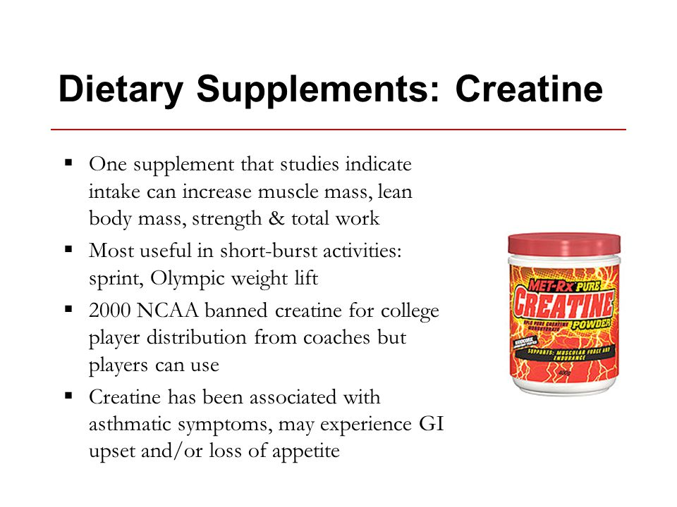Dietary Supplements: Creatine  One supplement that studies indicate intake can increase muscle mass, lean body mass, strength & total work  Most useful in short-burst activities: sprint, Olympic weight lift  2000 NCAA banned creatine for college player distribution from coaches but players can use  Creatine has been associated with asthmatic symptoms, may experience GI upset and/or loss of appetite