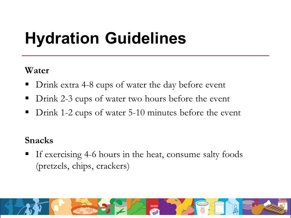 Hydration Guidelines Water  Drink extra 4-8 cups of water the day before event  Drink 2-3 cups of water two hours before the event  Drink 1-2 cups of water 5-10 minutes before the event Snacks  If exercising 4-6 hours in the heat, consume salty foods (pretzels, chips, crackers)