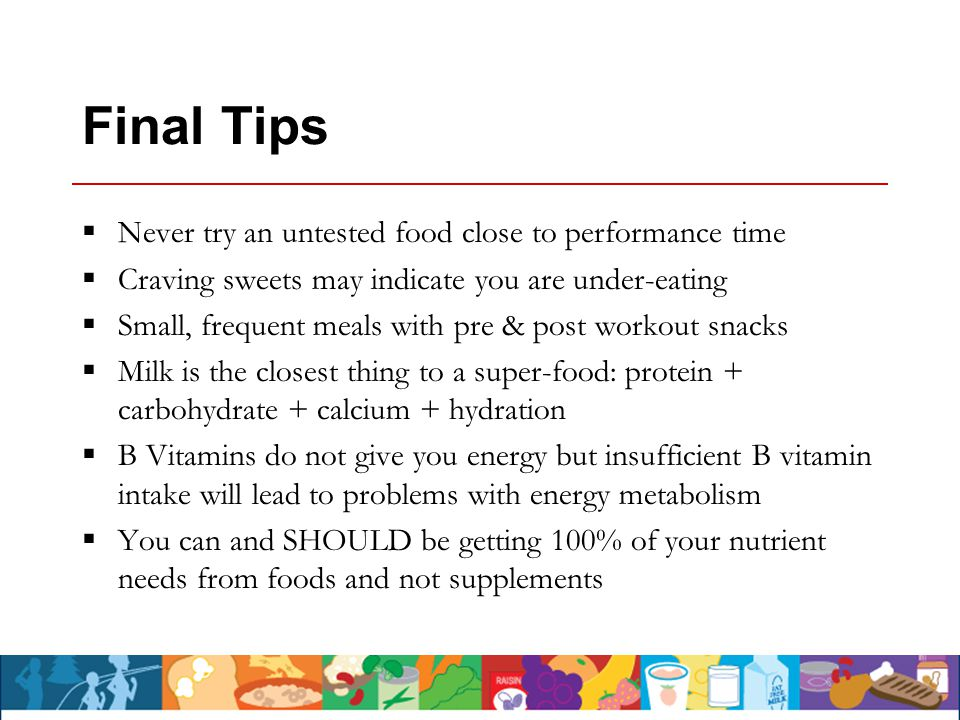 Final Tips  Never try an untested food close to performance time  Craving sweets may indicate you are under-eating  Small, frequent meals with pre & post workout snacks  Milk is the closest thing to a super-food: protein + carbohydrate + calcium + hydration  B Vitamins do not give you energy but insufficient B vitamin intake will lead to problems with energy metabolism  You can and SHOULD be getting 100% of your nutrient needs from foods and not supplements