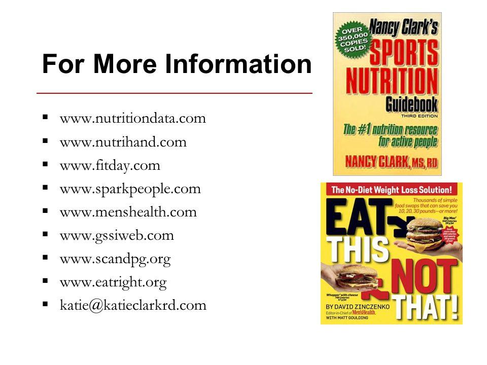 For More Information  www.nutritiondata.com  www.nutrihand.com  www.fitday.com  www.sparkpeople.com  www.menshealth.com  www.gssiweb.com  www.scandpg.org  www.eatright.org  katie@katieclarkrd.com