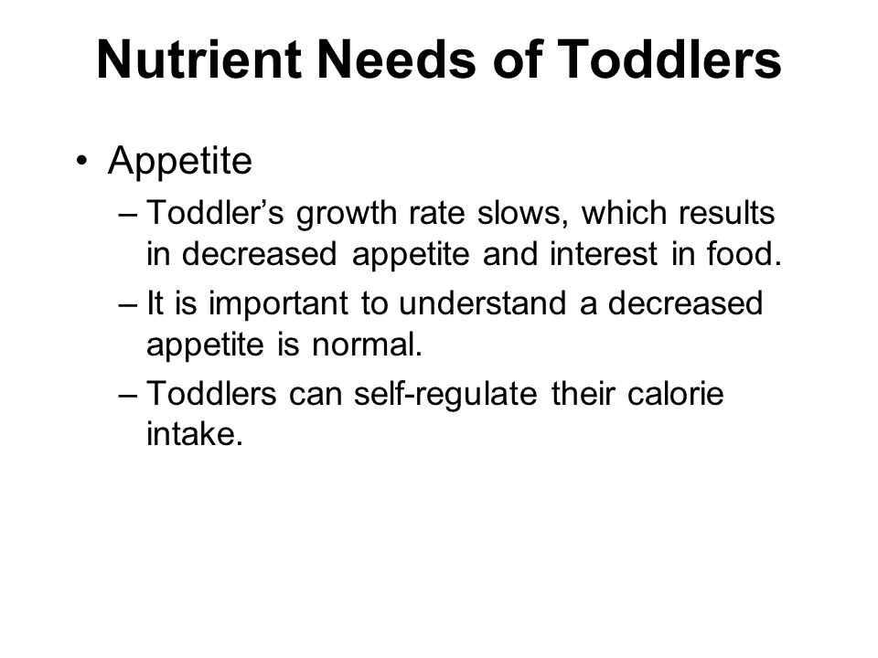 Nutrient Needs of Toddlers Appetite –Toddler's growth rate slows, which results in decreased appetite and interest in food.
