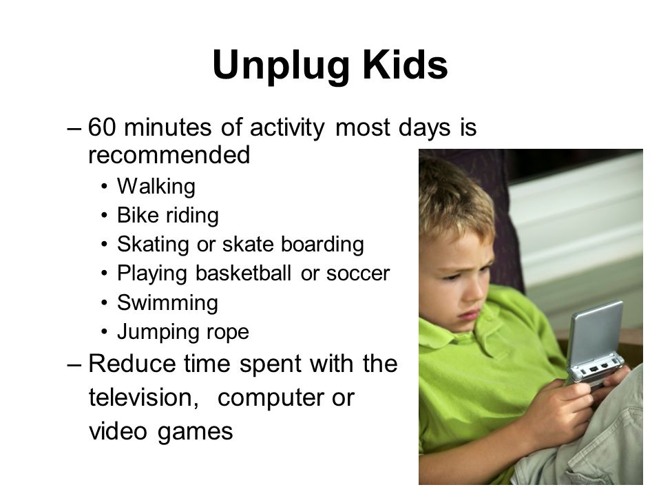 Unplug Kids –60 minutes of activity most days is recommended Walking Bike riding Skating or skate boarding Playing basketball or soccer Swimming Jumping rope –Reduce time spent with the television, computer or video games