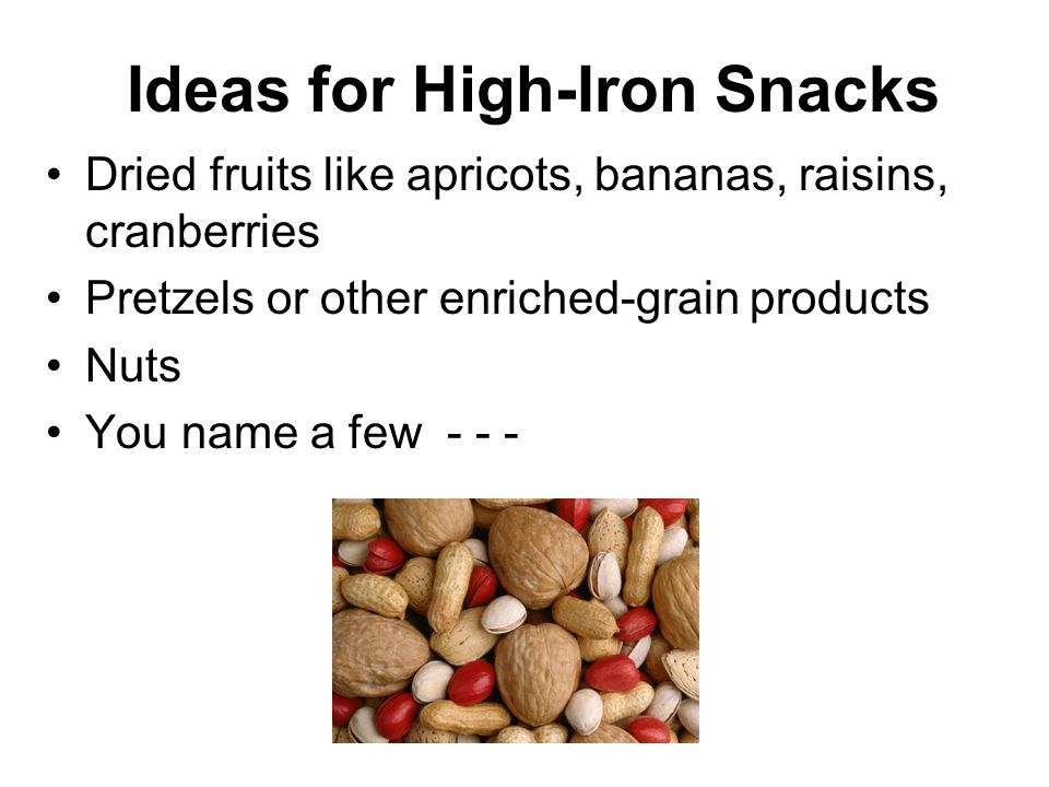 Ideas for High-Iron Snacks Dried fruits like apricots, bananas, raisins, cranberries Pretzels or other enriched-grain products Nuts You name a few - - -