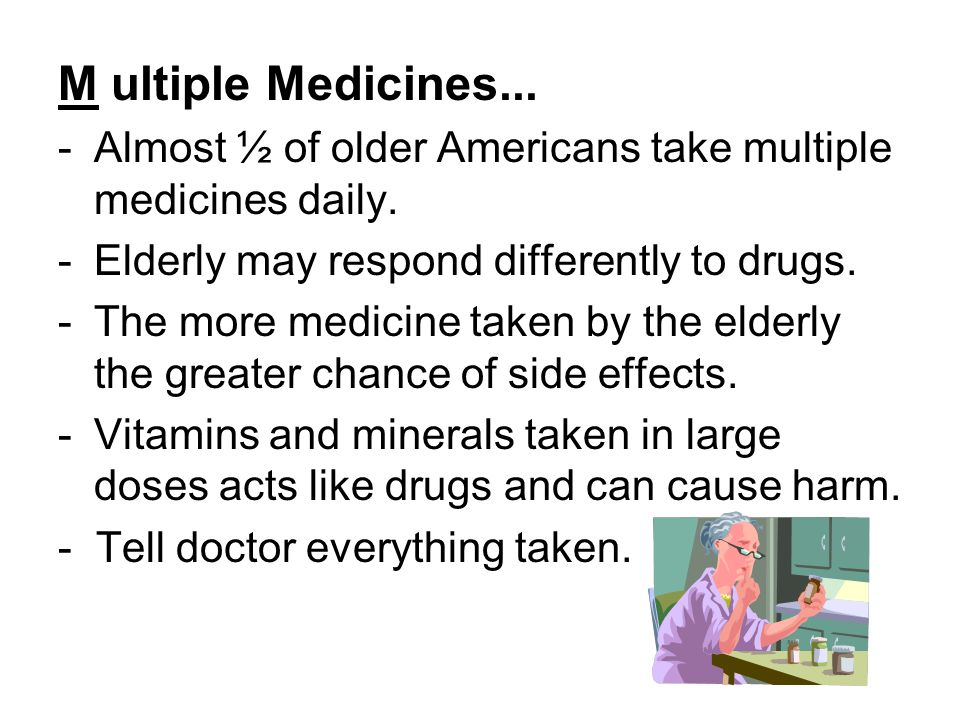 M ultiple Medicines... -Almost ½ of older Americans take multiple medicines daily.