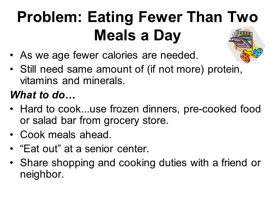 Problem: Eating Fewer Than Two Meals a Day As we age fewer calories are needed.