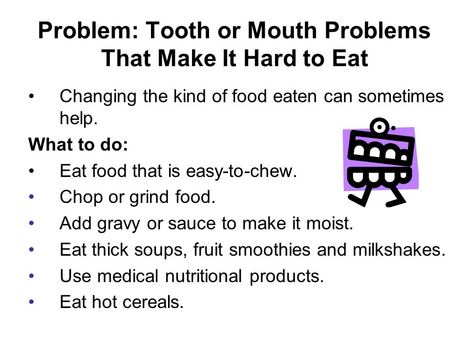 Problem: Tooth or Mouth Problems That Make It Hard to Eat Changing the kind of food eaten can sometimes help.