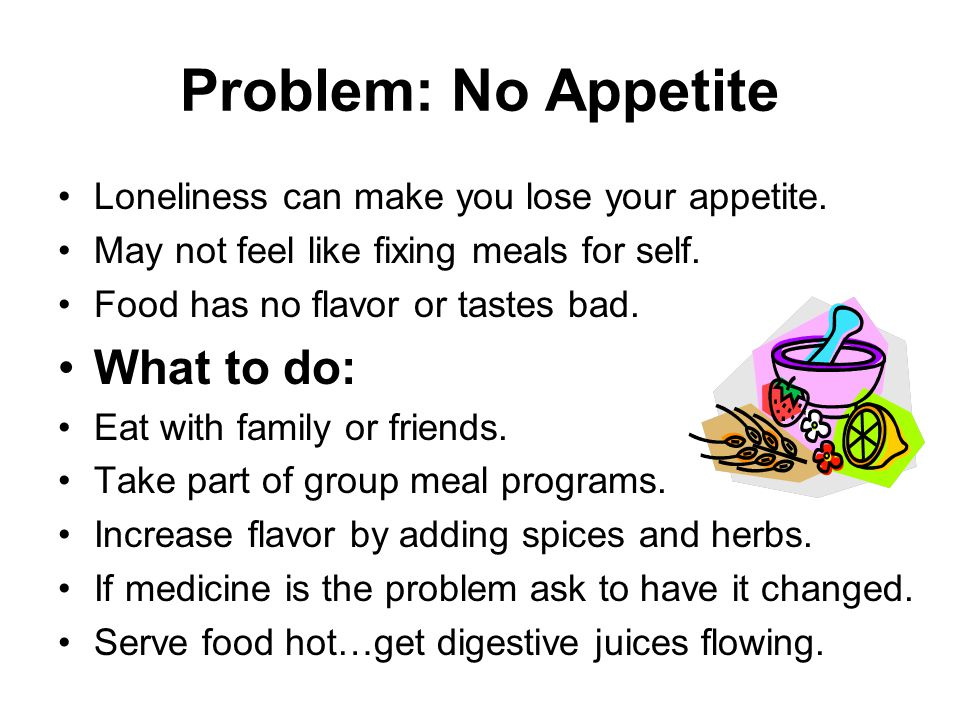 Problem: No Appetite Loneliness can make you lose your appetite.