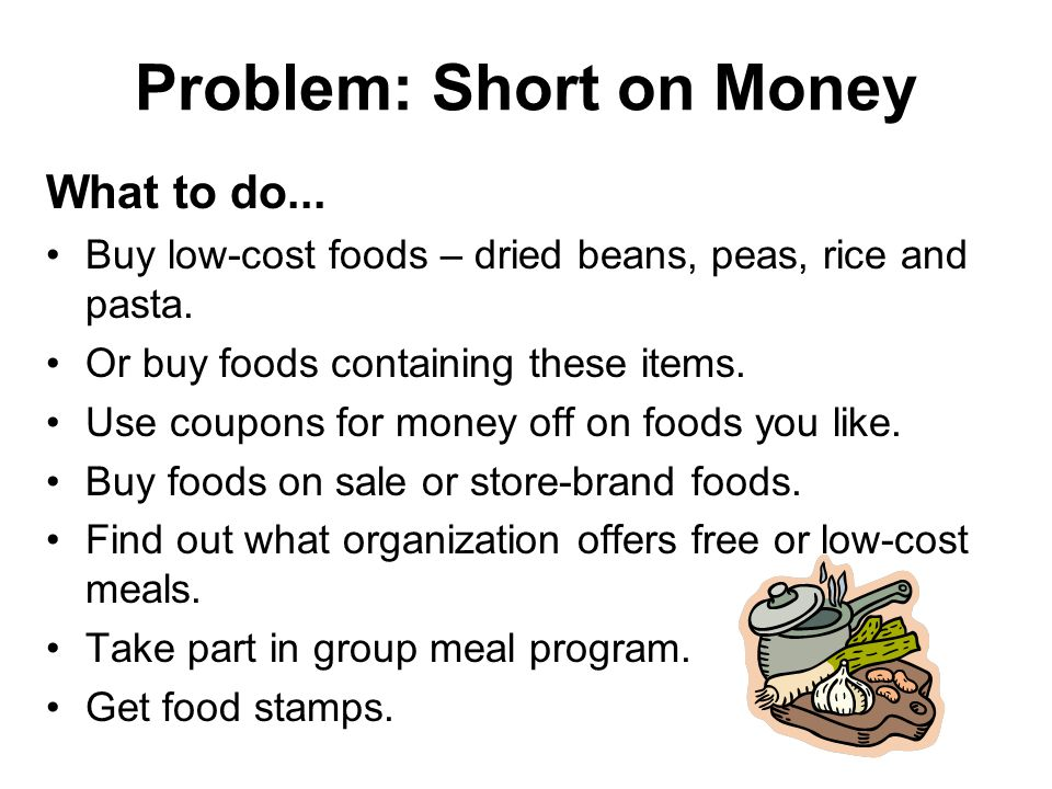 Problem: Short on Money What to do... Buy low-cost foods – dried beans, peas, rice and pasta.