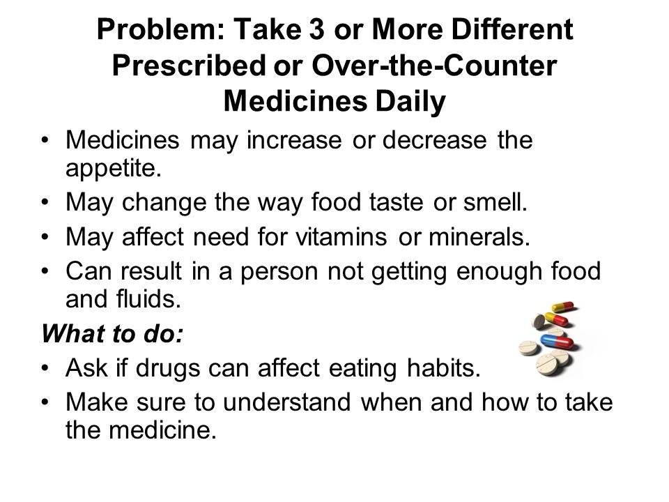 Problem: Take 3 or More Different Prescribed or Over-the-Counter Medicines Daily Medicines may increase or decrease the appetite.