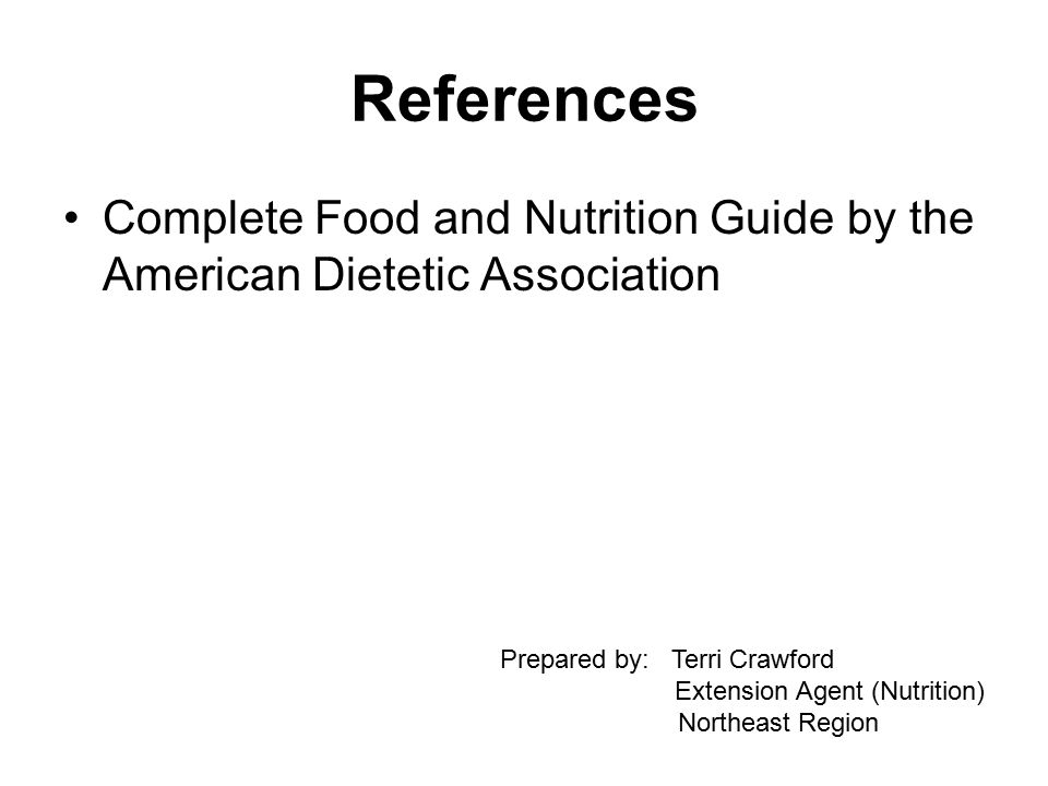 References Complete Food and Nutrition Guide by the American Dietetic Association Prepared by: Terri Crawford Extension Agent (Nutrition) Northeast Region