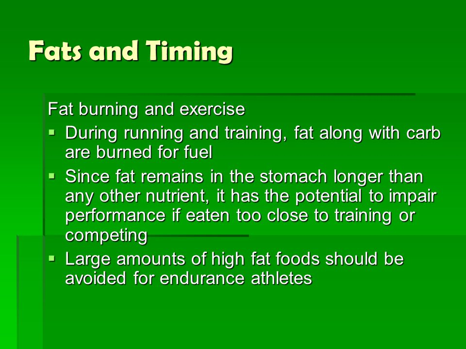 Fats and Timing Fat burning and exercise  During running and training, fat along with carb are burned for fuel  Since fat remains in the stomach lon
