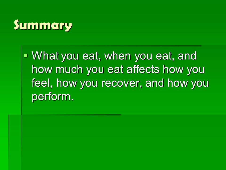 Summary  What you eat, when you eat, and how much you eat affects how you feel, how you recover, and how you perform.