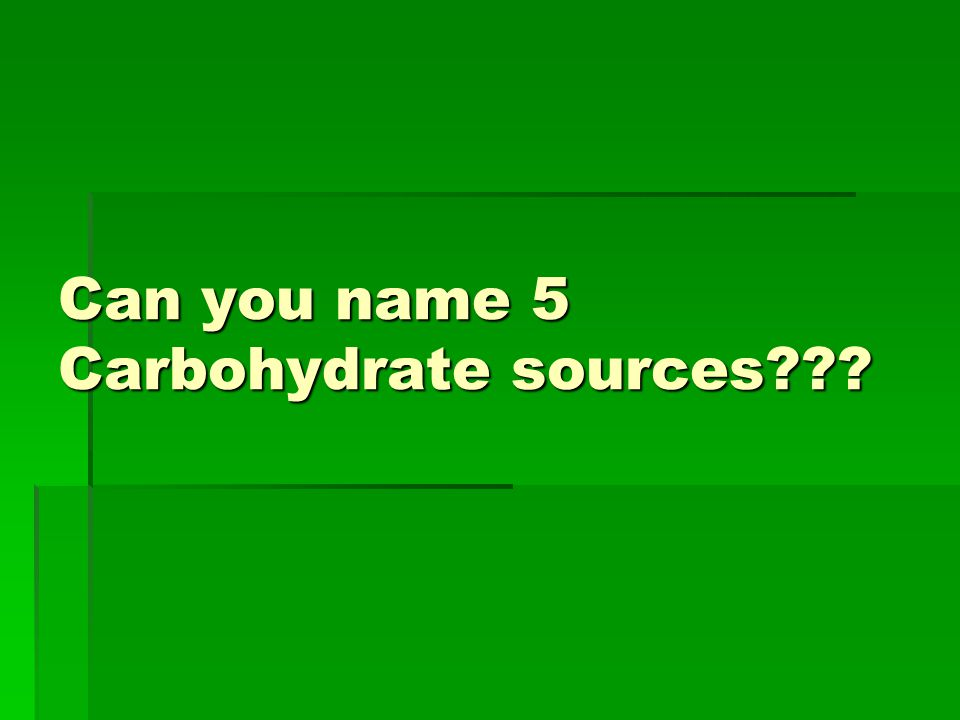 Can you name 5 Carbohydrate sources???