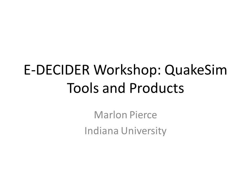 E-DECIDER Workshop: QuakeSim Tools and Products Marlon Pierce Indiana University