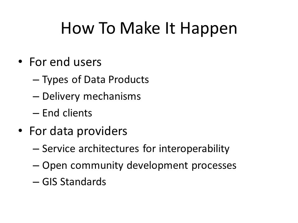 How To Make It Happen For end users – Types of Data Products – Delivery mechanisms – End clients For data providers – Service architectures for interoperability – Open community development processes – GIS Standards