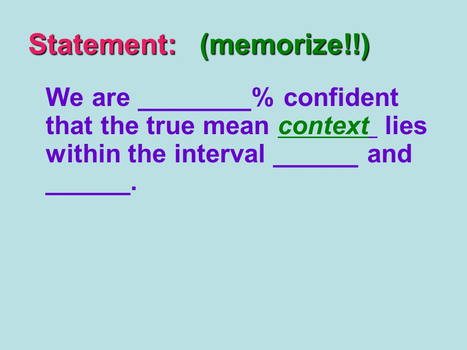 Statement: (memorize!!) We are ________% confident that the true mean context lies within the interval ______ and ______.