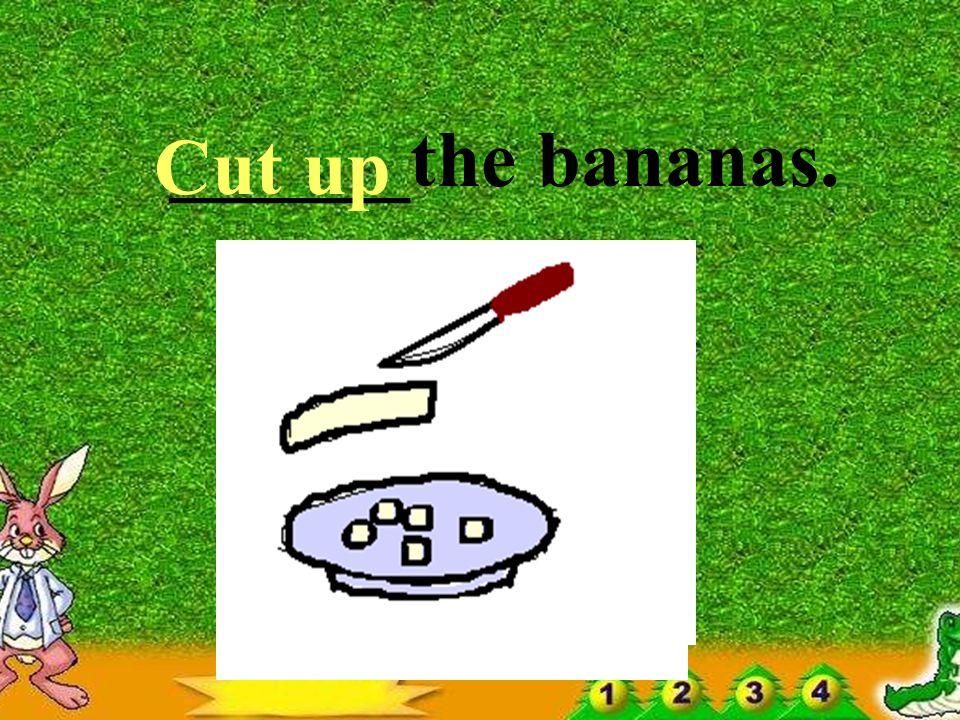 ____ the bananas. Peel