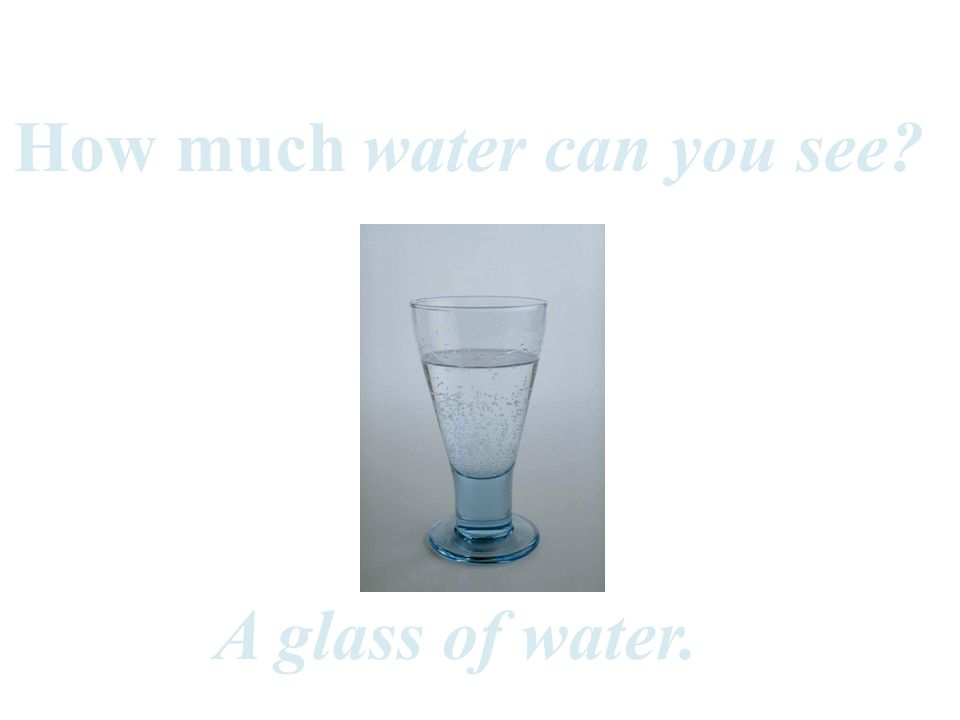 A glass of water. water can you see? How much