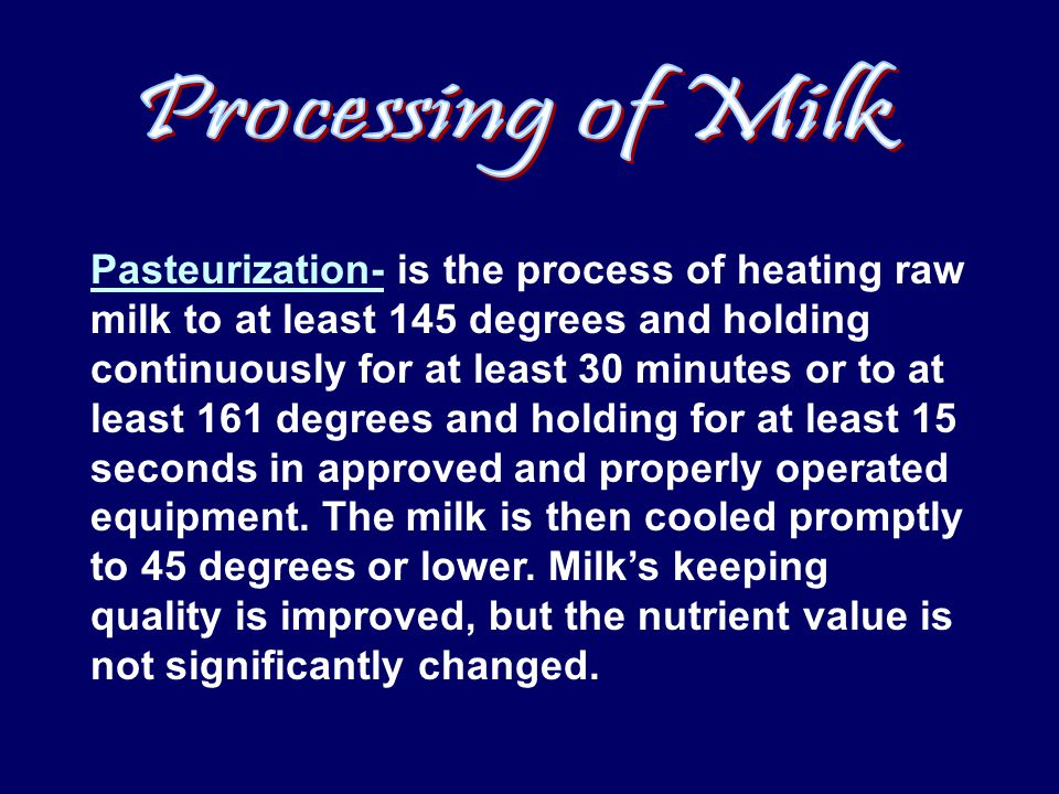 Pasteurization- is the process of heating raw milk to at least 145 degrees and holding continuously for at least 30 minutes or to at least 161 degrees and holding for at least 15 seconds in approved and properly operated equipment.