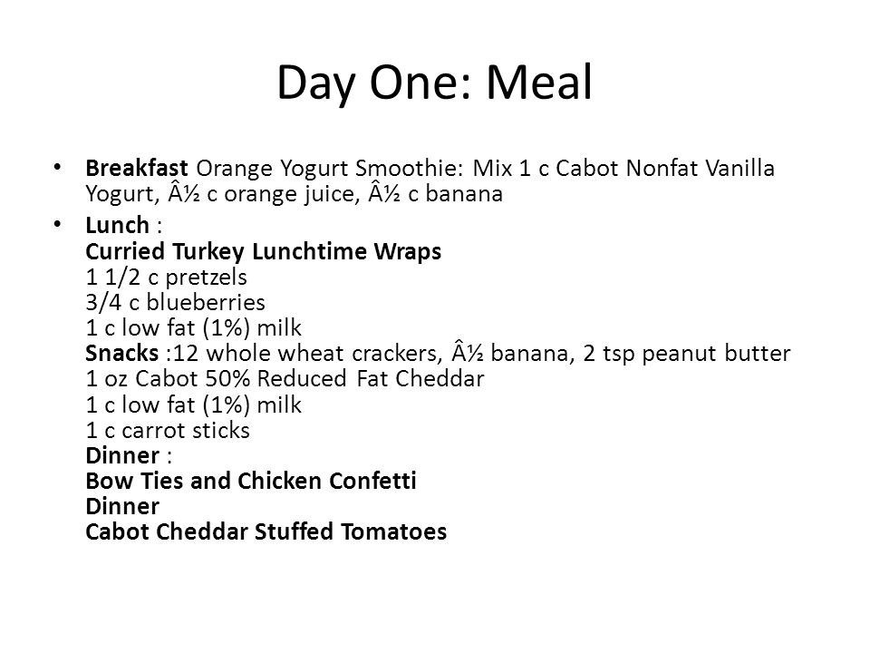 Day Two: Meal Breakfast 1 whole grain English muffin w/2 tsp butter ¼ c Cabot Cottage Cheese w/1 medium peach, sliced 1 c low fat (1%) milk Lunch Spicy Chicken Pita Pizzas 1 small apple Snacks 2 c Cabot Plain Nonfat Yogurt, â… cup low fat granola, ¼ cup raisins 1 oz Cabot 50% Reduced Fat Cheddar 1 c broccoli, cauliflower and cherry tomatoes w/1 Tbsp fat free dressing Dinner Couscous with Tomatoes, sautéd Spinach & Two Cheeses Dinner Indian-Spiced Chicken Thighs 1 large whole grain dinner roll