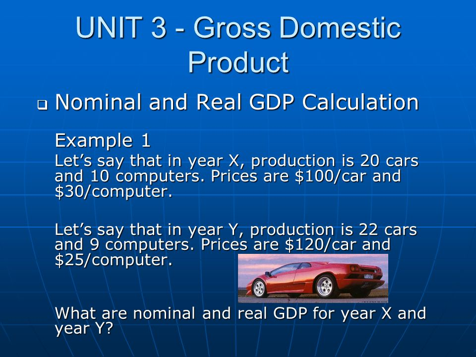 UNIT 3 - Gross Domestic Product  Nominal and Real GDP Calculation Example 1 Let's say that in year X, production is 20 cars and 10 computers. Prices
