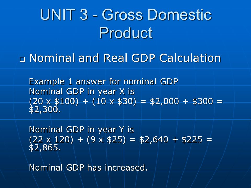 UNIT 3 - Gross Domestic Product  Nominal and Real GDP Calculation Example 1 answer for nominal GDP Nominal GDP in year X is (20 x $100) + (10 x $30)