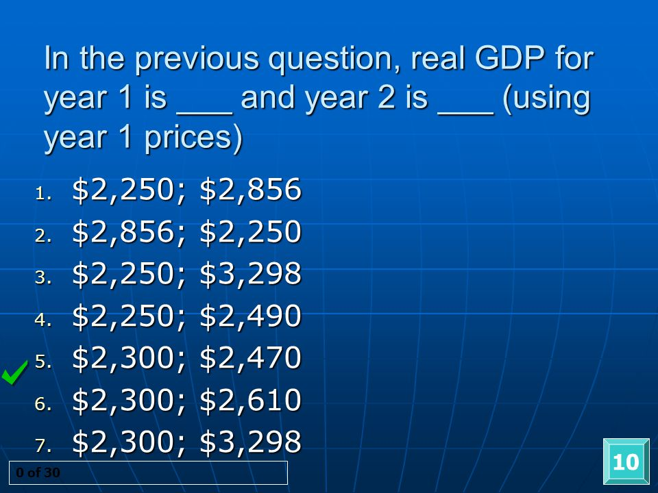 In the previous question, real GDP for year 1 is ___ and year 2 is ___ (using year 1 prices) 10 0 of 30 1. $2,250; $2,856 2. $2,856; $2,250 3. $2,250;