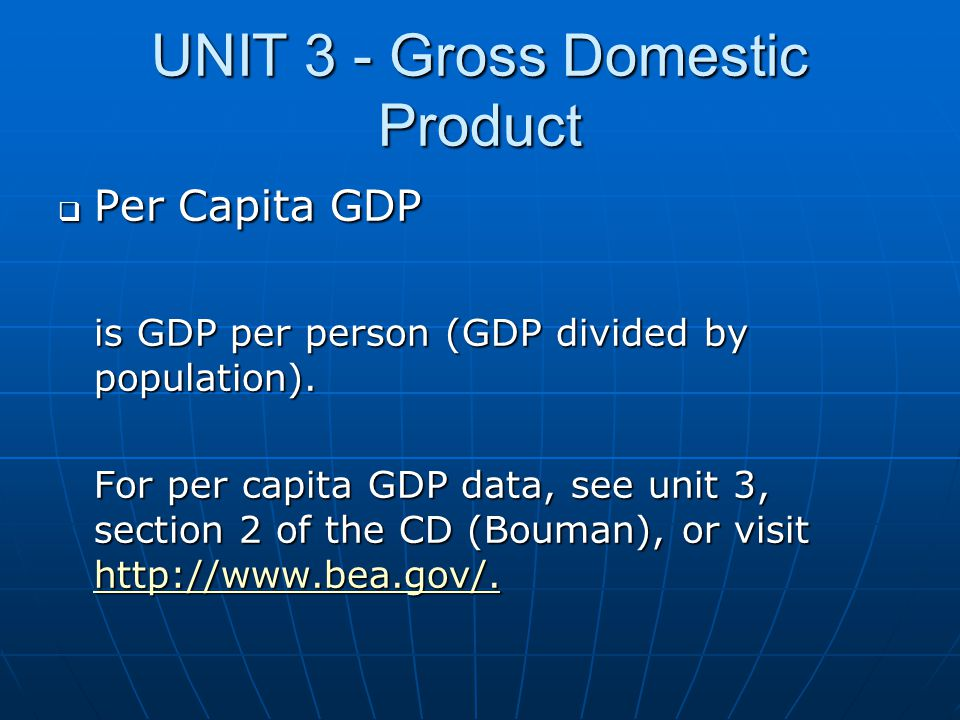 UNIT 3 - Gross Domestic Product  Per Capita GDP is GDP per person (GDP divided by population). For per capita GDP data, see unit 3, section 2 of the