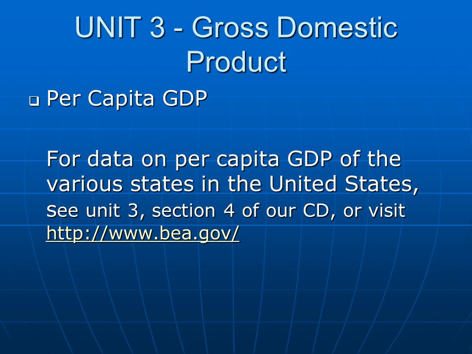 UNIT 3 - Gross Domestic Product  Per Capita GDP For data on per capita GDP of the various states in the United States, s ee unit 3, section 4 of our