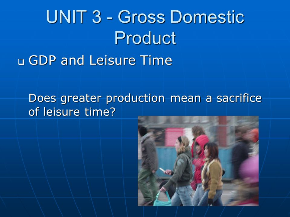 UNIT 3 - Gross Domestic Product  GDP and Leisure Time Does greater production mean a sacrifice of leisure time?