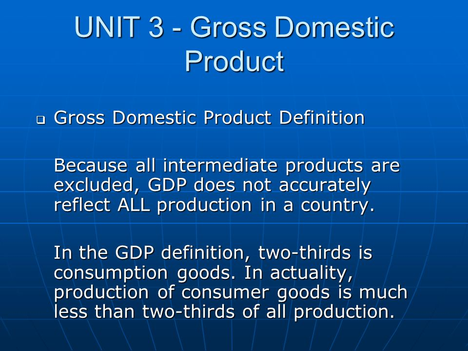 UNIT 3 - Gross Domestic Product  Gross Domestic Product Definition Because all intermediate products are excluded, GDP does not accurately reflect AL
