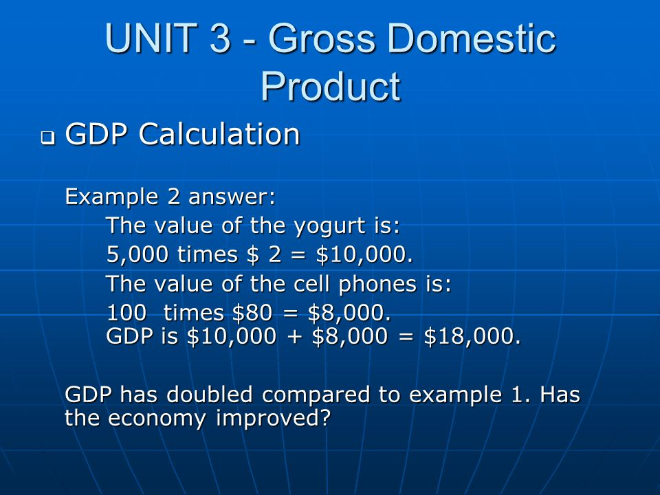 UNIT 3 - Gross Domestic Product  GDP Calculation Example 2 answer: The value of the yogurt is: 5,000 times $ 2 = $10,000. The value of the cell phone