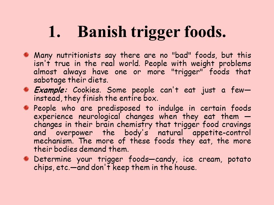 1. Banish trigger foods. Many nutritionists say there are no