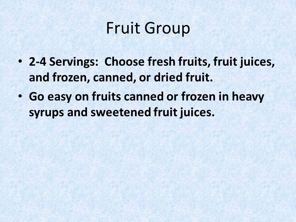 Fruit Group 2-4 Servings: Choose fresh fruits, fruit juices, and frozen, canned, or dried fruit.