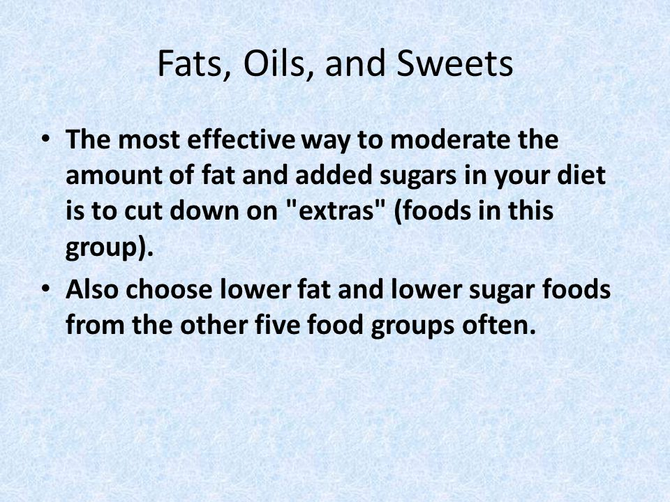 Fats, Oils, and Sweets The most effective way to moderate the amount of fat and added sugars in your diet is to cut down on extras (foods in this group).