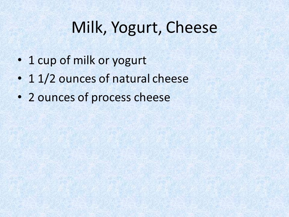 Milk, Yogurt, Cheese 1 cup of milk or yogurt 1 1/2 ounces of natural cheese 2 ounces of process cheese
