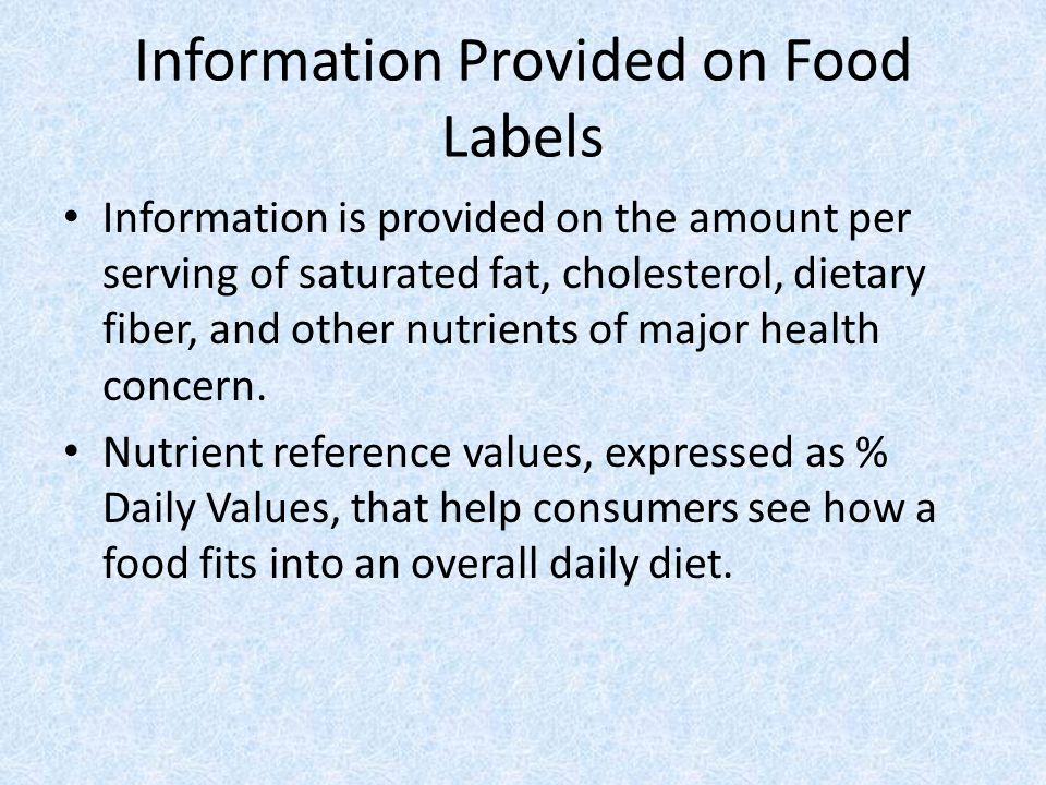 Information Provided on Food Labels Information is provided on the amount per serving of saturated fat, cholesterol, dietary fiber, and other nutrients of major health concern.
