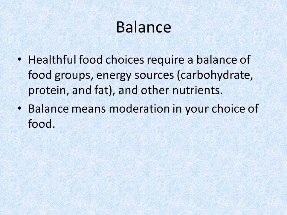 Balance Healthful food choices require a balance of food groups, energy sources (carbohydrate, protein, and fat), and other nutrients.