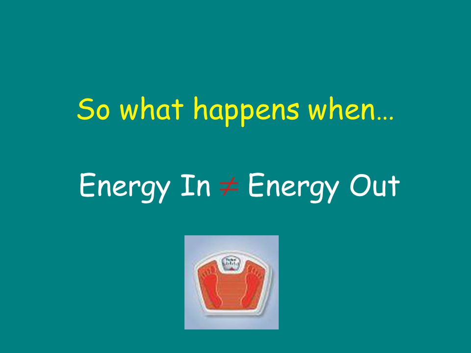 So what happens when… Energy In  Energy Out