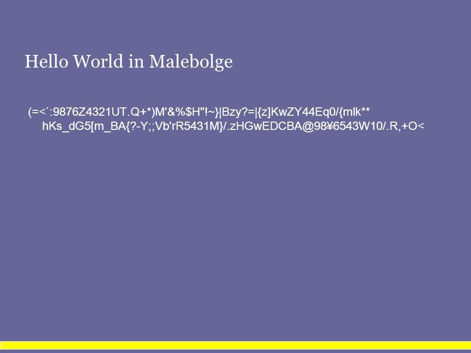 Hello World in Malebolge (=<`:9876Z4321UT.Q+*)M &%$H !~}|Bzy =|{z]KwZY44Eq0/{mlk** hKs_dG5[m_BA{ -Y;;Vb rR5431M}/.zHGwEDCBA@98¥6543W10/.R,+O<