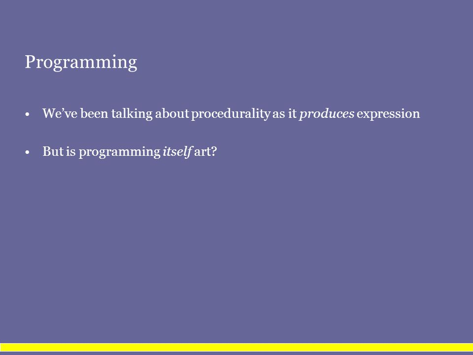 Programming We've been talking about procedurality as it produces expression But is programming itself art?
