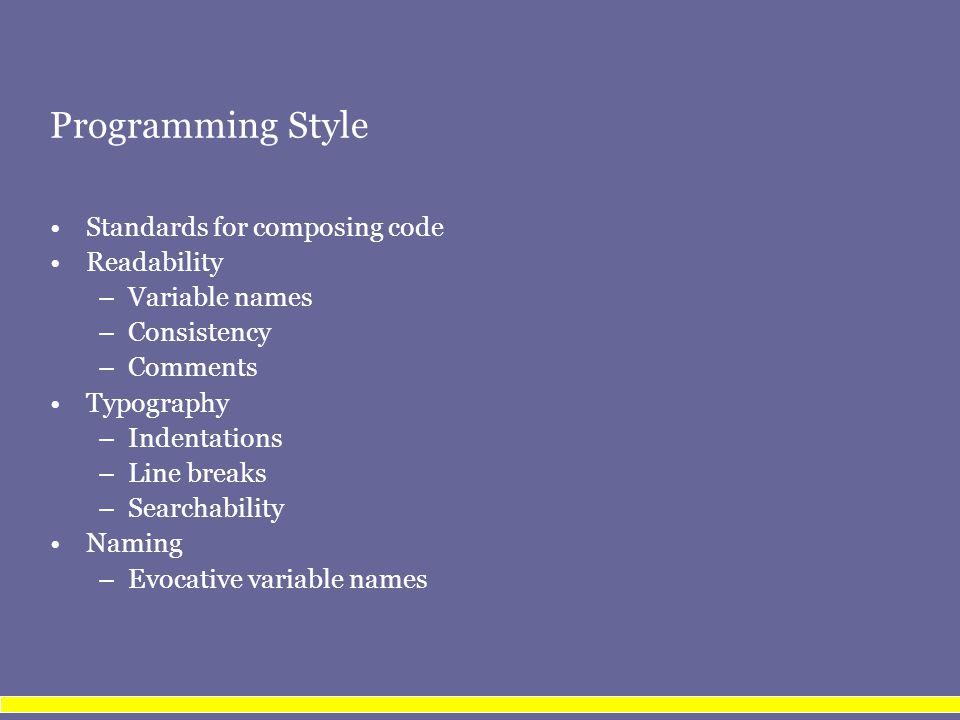 Programming Style Standards for composing code Readability –Variable names –Consistency –Comments Typography –Indentations –Line breaks –Searchability Naming –Evocative variable names