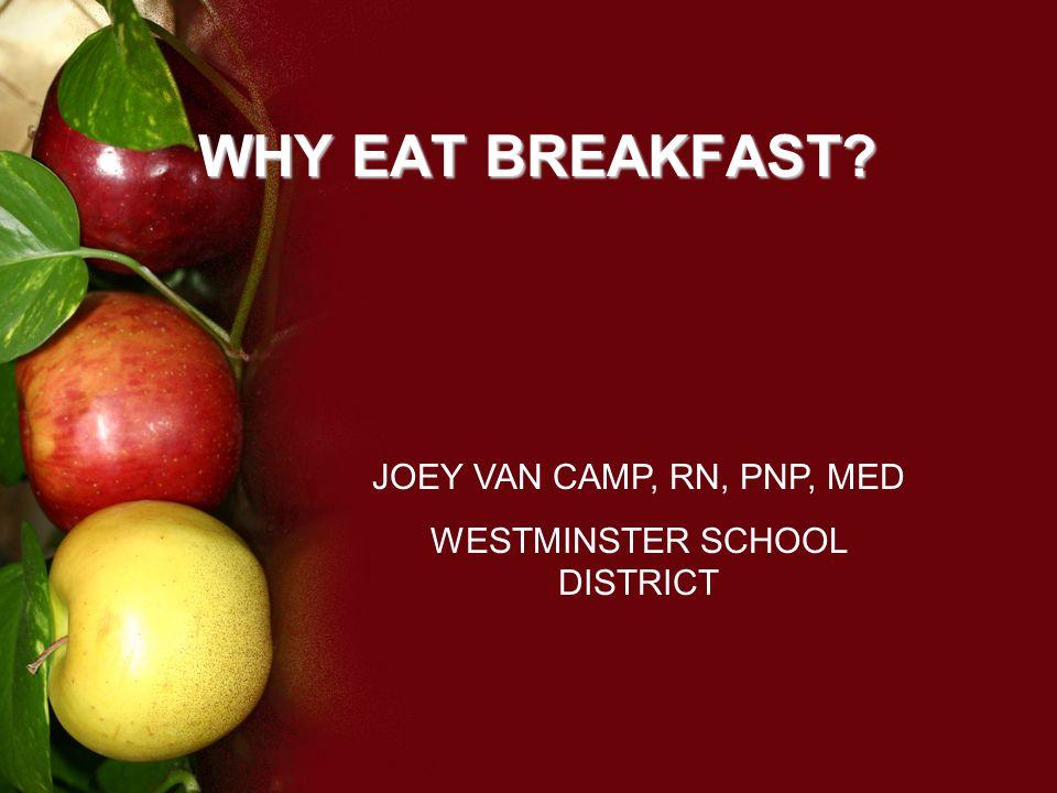 WHY EAT BREAKFAST? JOEY VAN CAMP, RN, PNP, MED WESTMINSTER SCHOOL DISTRICT