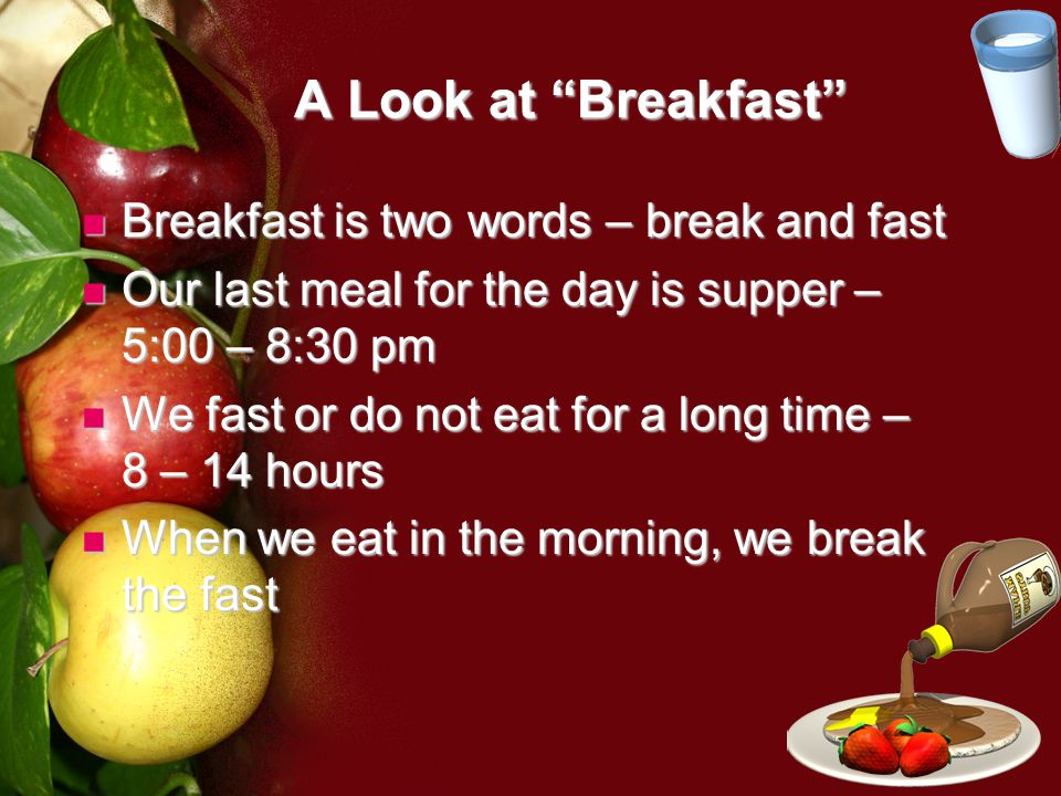 A Look at Breakfast Breakfast is two words – break and fast Breakfast is two words – break and fast Our last meal for the day is supper – 5:00 – 8:30 pm Our last meal for the day is supper – 5:00 – 8:30 pm We fast or do not eat for a long time – 8 – 14 hours We fast or do not eat for a long time – 8 – 14 hours When we eat in the morning, we break the fast When we eat in the morning, we break the fast