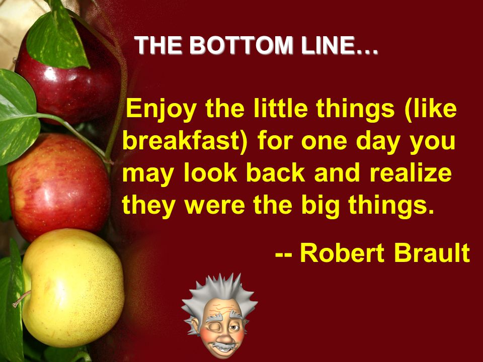 THE BOTTOM LINE… Enjoy the little things (like breakfast) for one day you may look back and realize they were the big things.