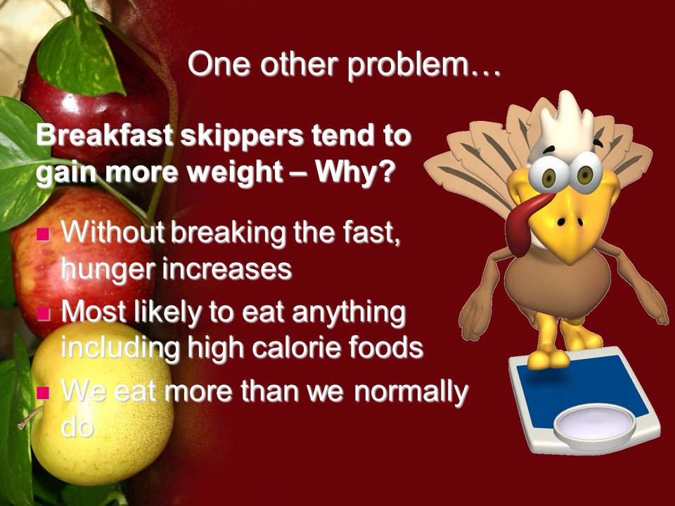 One other problem… Breakfast skippers tend to gain more weight – Why.